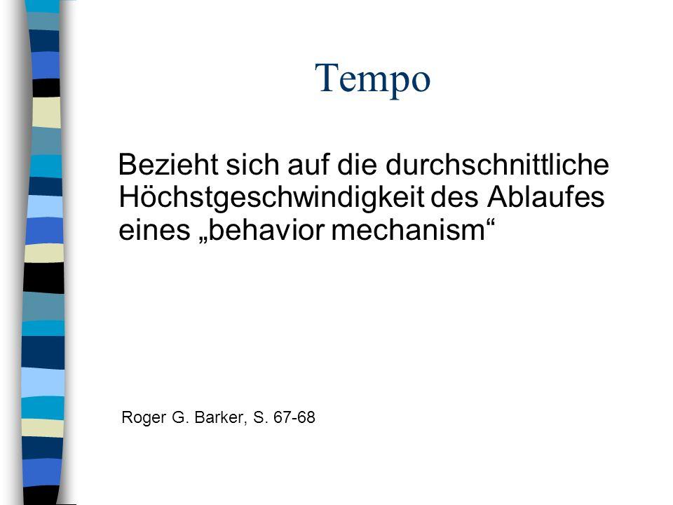 Tempo Bezieht sich auf die durchschnittliche Höchstgeschwindigkeit des Ablaufes eines behavior mechanism Roger G. Barker, S. 67-68