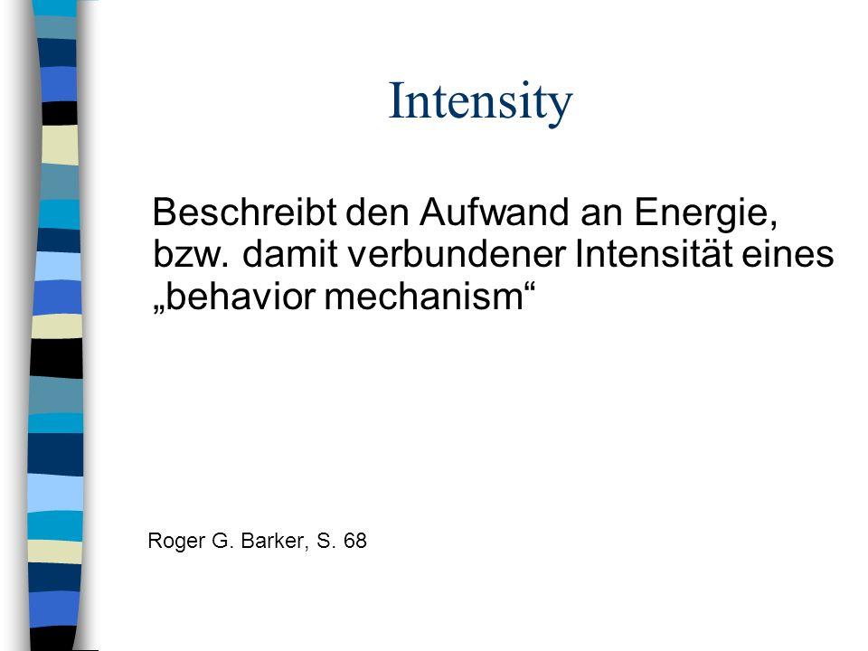 Intensity Beschreibt den Aufwand an Energie, bzw. damit verbundener Intensität eines behavior mechanism Roger G. Barker, S. 68