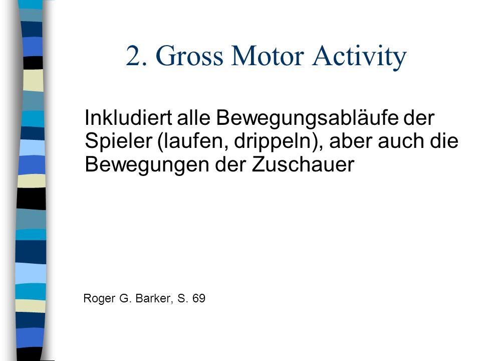 2. Gross Motor Activity Inkludiert alle Bewegungsabläufe der Spieler (laufen, drippeln), aber auch die Bewegungen der Zuschauer Roger G. Barker, S. 69