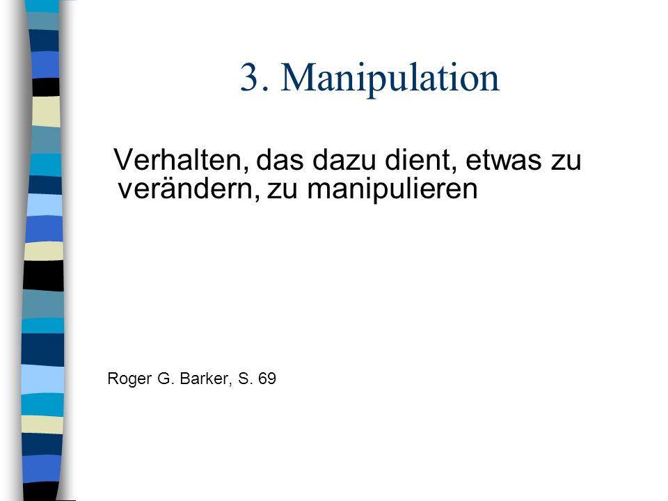 3. Manipulation Verhalten, das dazu dient, etwas zu verändern, zu manipulieren Roger G. Barker, S. 69