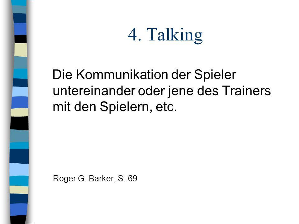4. Talking Die Kommunikation der Spieler untereinander oder jene des Trainers mit den Spielern, etc. Roger G. Barker, S. 69