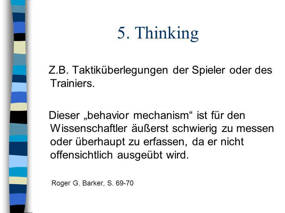 5. Thinking Z.B. Taktiküberlegungen der Spieler oder des Trainiers. Dieser behavior mechanism ist für den Wissenschaftler äußerst schwierig zu messen
