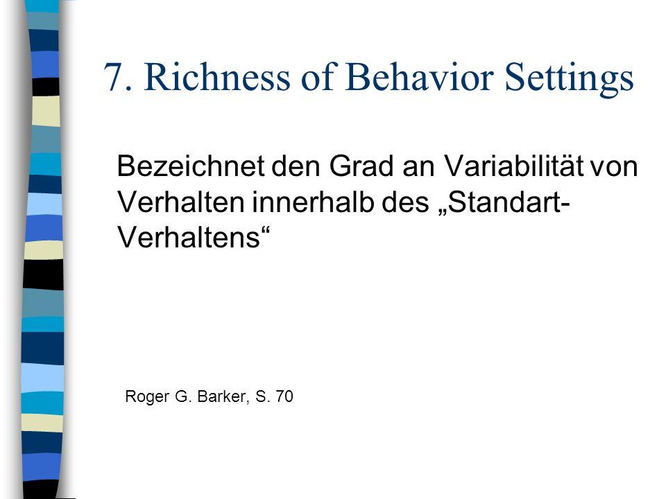 7. Richness of Behavior Settings Bezeichnet den Grad an Variabilität von Verhalten innerhalb des Standart- Verhaltens Roger G. Barker, S. 70