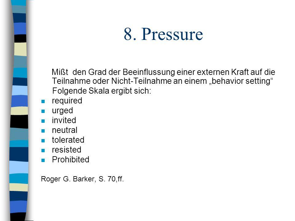8. Pressure Mißt den Grad der Beeinflussung einer externen Kraft auf die Teilnahme oder Nicht-Teilnahme an einem behavior setting Folgende Skala ergib