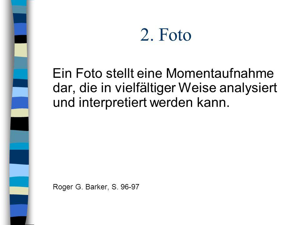 2. Foto Ein Foto stellt eine Momentaufnahme dar, die in vielfältiger Weise analysiert und interpretiert werden kann. Roger G. Barker, S. 96-97