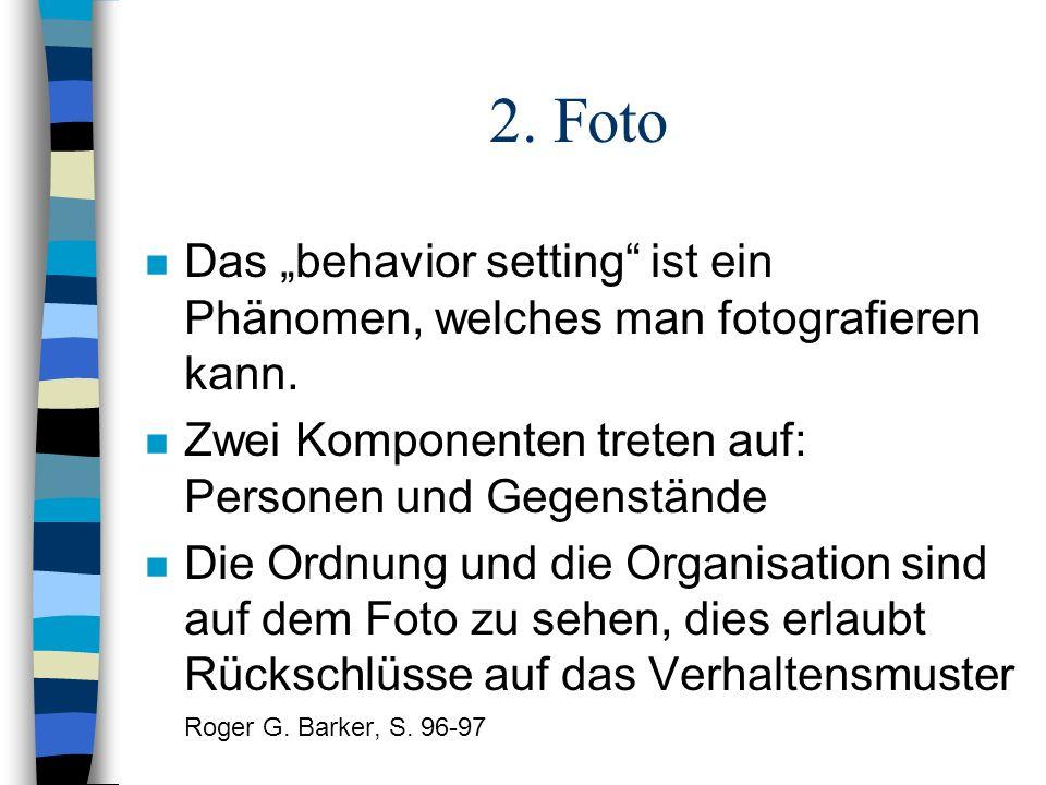 2. Foto n Das behavior setting ist ein Phänomen, welches man fotografieren kann. n Zwei Komponenten treten auf: Personen und Gegenstände n Die Ordnung