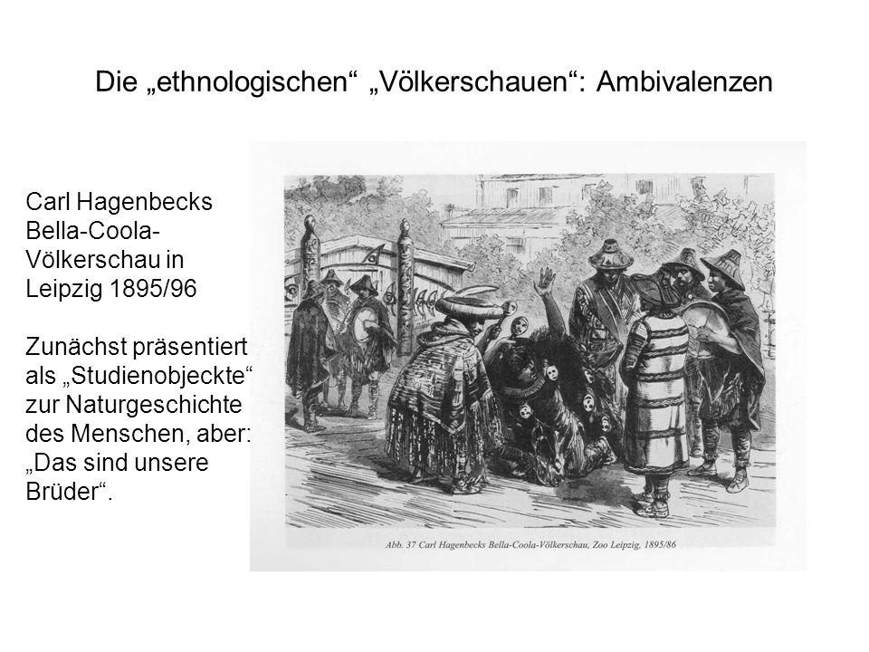 Die ethnologischen Völkerschauen: Ambivalenzen Carl Hagenbecks Bella-Coola- Völkerschau in Leipzig 1895/96 Zunächst präsentiert als Studienobjeckte zu