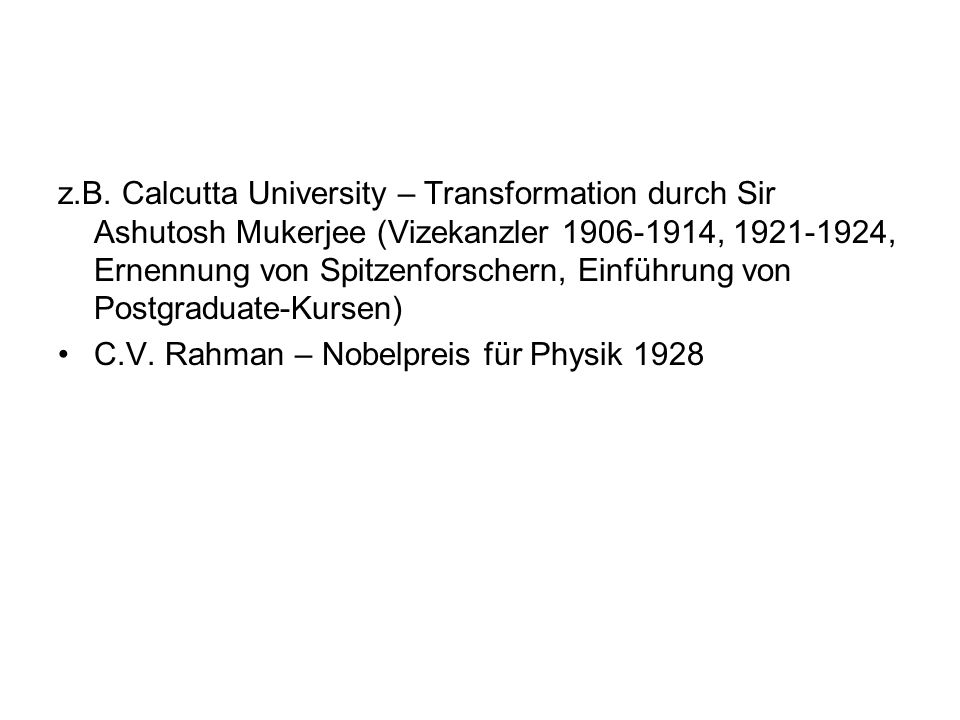 z.B. Calcutta University – Transformation durch Sir Ashutosh Mukerjee (Vizekanzler 1906-1914, 1921-1924, Ernennung von Spitzenforschern, Einführung vo