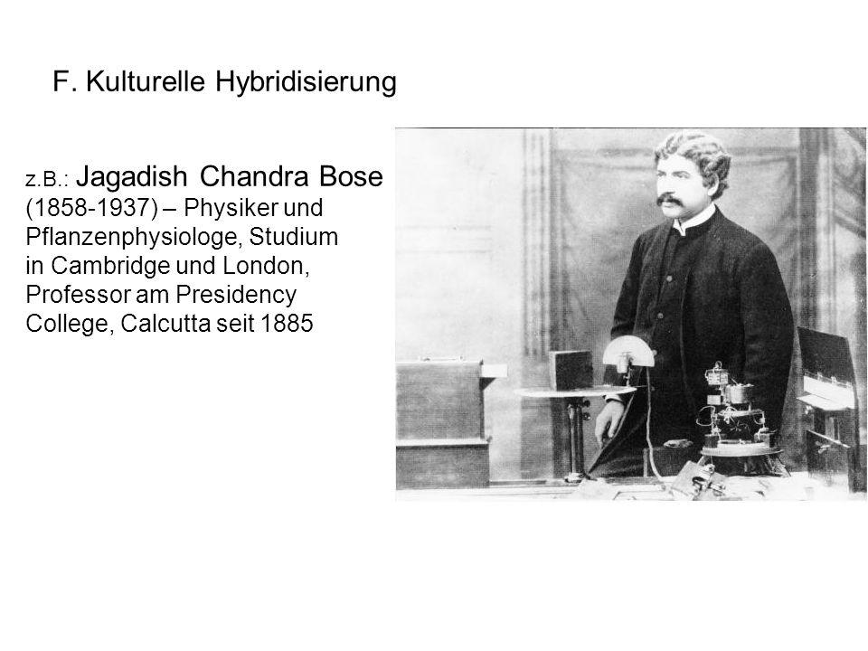 F. Kulturelle Hybridisierung z.B.: Jagadish Chandra Bose (1858-1937) – Physiker und Pflanzenphysiologe, Studium in Cambridge und London, Professor am