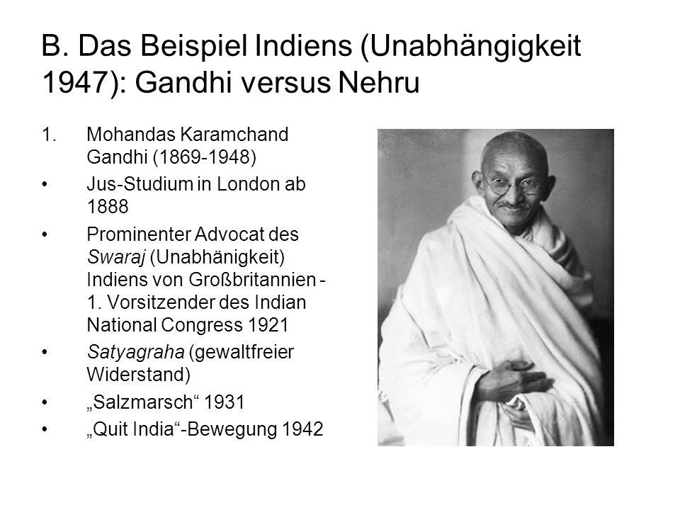 B. Das Beispiel Indiens (Unabhängigkeit 1947): Gandhi versus Nehru 1.Mohandas Karamchand Gandhi (1869-1948) Jus-Studium in London ab 1888 Prominenter