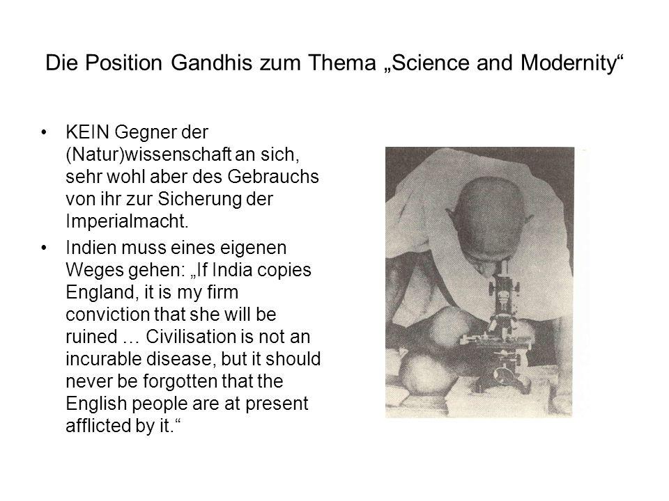 Die Position Gandhis zum Thema Science and Modernity KEIN Gegner der (Natur)wissenschaft an sich, sehr wohl aber des Gebrauchs von ihr zur Sicherung d