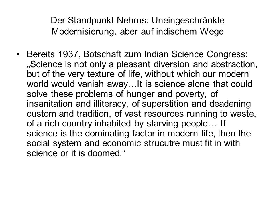 Der Standpunkt Nehrus: Uneingeschränkte Modernisierung, aber auf indischem Wege Bereits 1937, Botschaft zum Indian Science Congress: Science is not only a pleasant diversion and abstraction, but of the very texture of life, without which our modern world would vanish away…It is science alone that could solve these problems of hunger and poverty, of insanitation and illiteracy, of superstition and deadening custom and tradition, of vast resources running to waste, of a rich country inhabited by starving people… If science is the dominating factor in modern life, then the social system and economic strucutre must fit in with science or it is doomed.