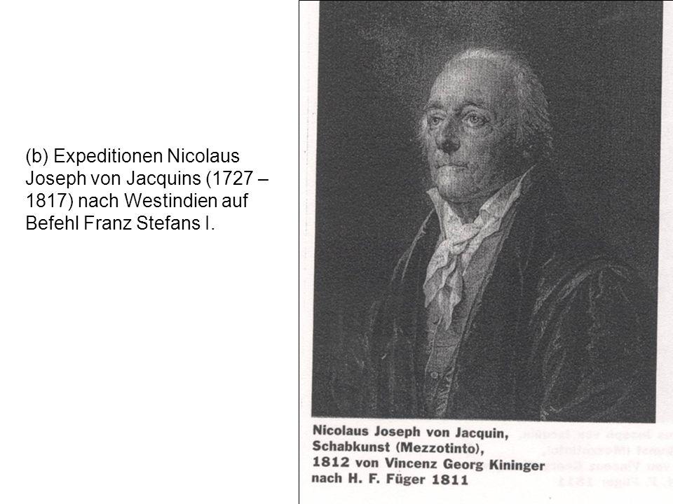 (b) Expeditionen Nicolaus Joseph von Jacquins (1727 – 1817) nach Westindien auf Befehl Franz Stefans I.