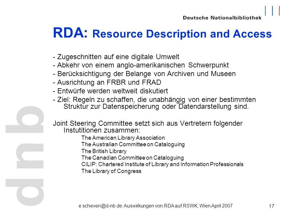 e.scheven@d-nb.de: Auswirkungen von RDA auf RSWK, Wien April 2007 17 RDA: Resource Description and Access - Zugeschnitten auf eine digitale Umwelt - A