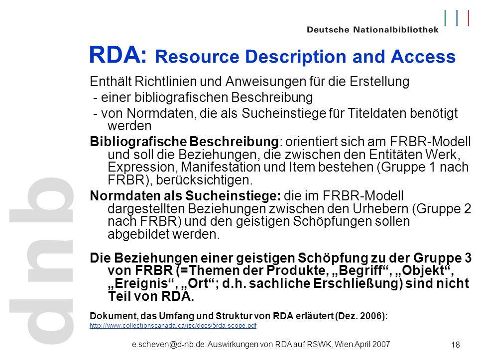 e.scheven@d-nb.de: Auswirkungen von RDA auf RSWK, Wien April 2007 18 RDA: Resource Description and Access Enthält Richtlinien und Anweisungen für die