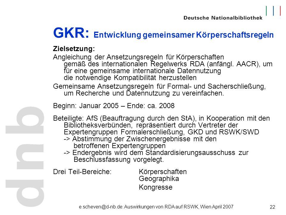 e.scheven@d-nb.de: Auswirkungen von RDA auf RSWK, Wien April 2007 22 GKR: Entwicklung gemeinsamer Körperschaftsregeln Zielsetzung: Angleichung der Ans