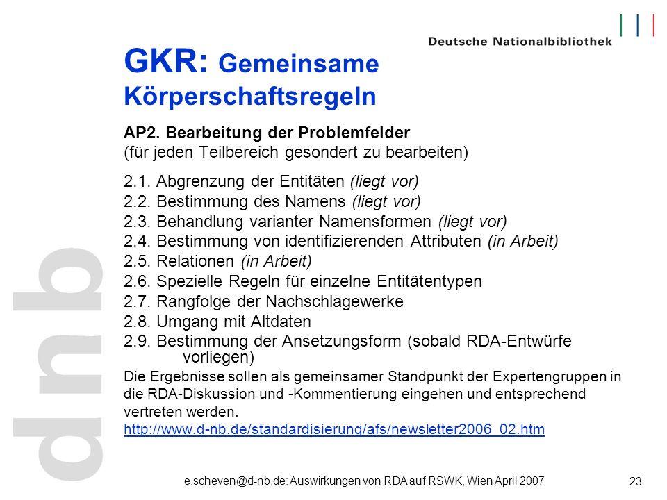 e.scheven@d-nb.de: Auswirkungen von RDA auf RSWK, Wien April 2007 23 GKR: Gemeinsame Körperschaftsregeln AP2. Bearbeitung der Problemfelder (für jeden