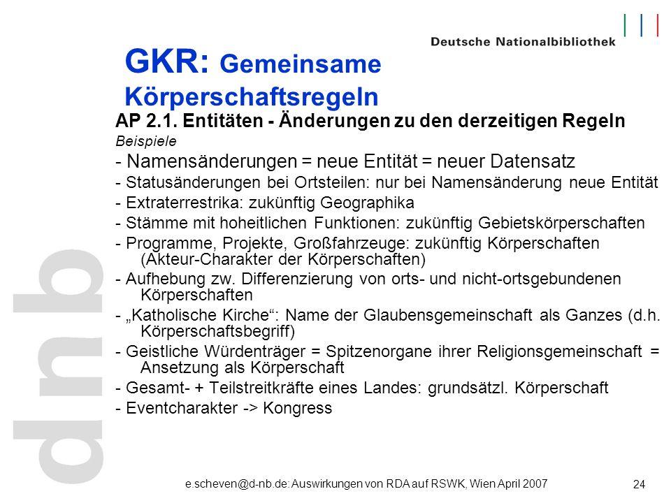 e.scheven@d-nb.de: Auswirkungen von RDA auf RSWK, Wien April 2007 24 GKR: Gemeinsame Körperschaftsregeln AP 2.1. Entitäten - Änderungen zu den derzeit