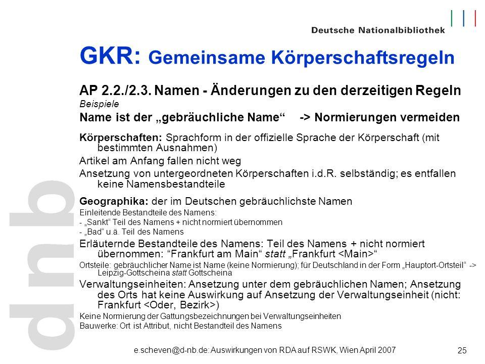 e.scheven@d-nb.de: Auswirkungen von RDA auf RSWK, Wien April 2007 25 GKR: Gemeinsame Körperschaftsregeln AP 2.2./2.3. Namen - Änderungen zu den derzei