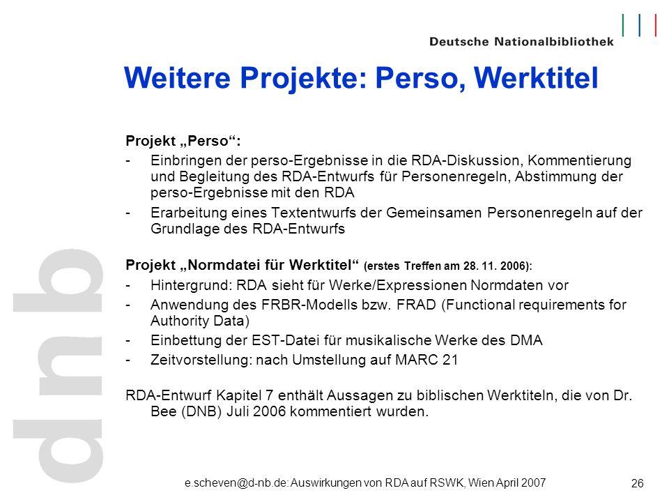 e.scheven@d-nb.de: Auswirkungen von RDA auf RSWK, Wien April 2007 26 Weitere Projekte: Perso, Werktitel Projekt Perso: -Einbringen der perso-Ergebniss
