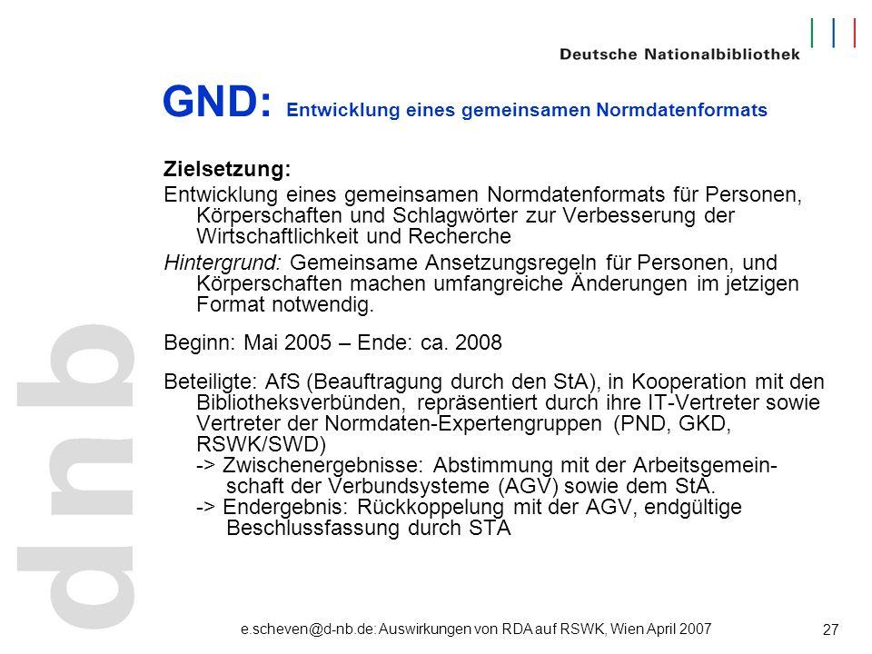 e.scheven@d-nb.de: Auswirkungen von RDA auf RSWK, Wien April 2007 27 GND: Entwicklung eines gemeinsamen Normdatenformats Zielsetzung: Entwicklung eine