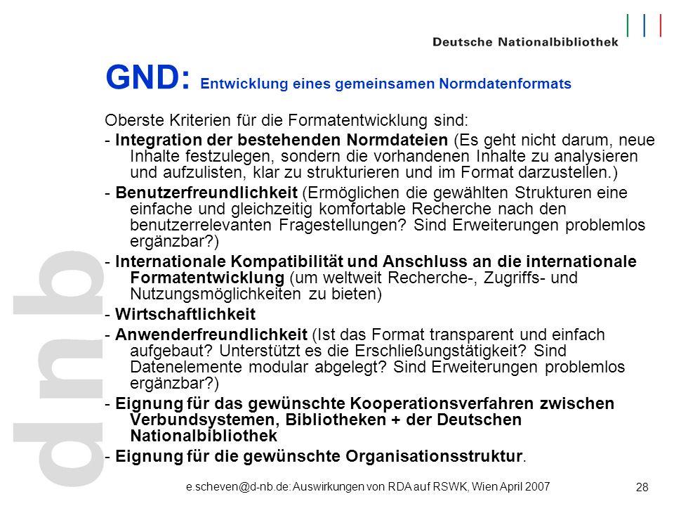 e.scheven@d-nb.de: Auswirkungen von RDA auf RSWK, Wien April 2007 28 GND: Entwicklung eines gemeinsamen Normdatenformats Oberste Kriterien für die For