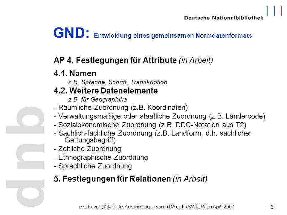 e.scheven@d-nb.de: Auswirkungen von RDA auf RSWK, Wien April 2007 31 GND: Entwicklung eines gemeinsamen Normdatenformats AP 4. Festlegungen für Attrib