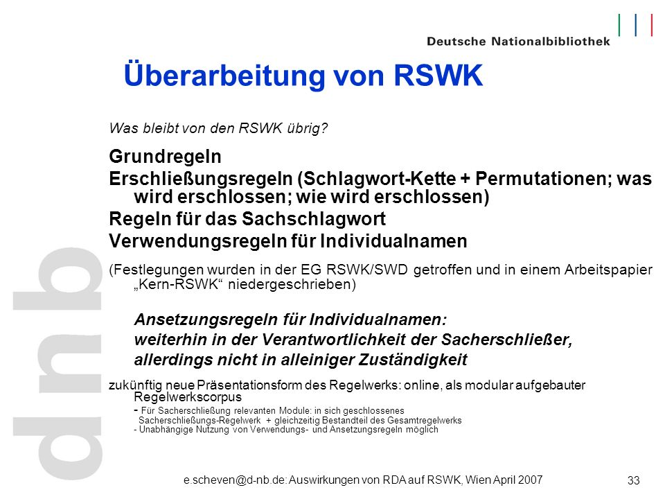 e.scheven@d-nb.de: Auswirkungen von RDA auf RSWK, Wien April 2007 33 Überarbeitung von RSWK Was bleibt von den RSWK übrig? Grundregeln Erschließungsre