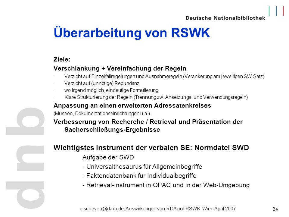 e.scheven@d-nb.de: Auswirkungen von RDA auf RSWK, Wien April 2007 34 Überarbeitung von RSWK Ziele: Verschlankung + Vereinfachung der Regeln -Verzicht
