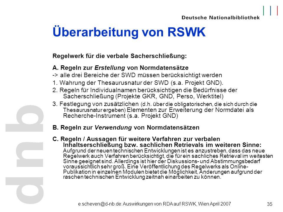 e.scheven@d-nb.de: Auswirkungen von RDA auf RSWK, Wien April 2007 35 Überarbeitung von RSWK Regelwerk für die verbale Sacherschließung: A. Regeln zur