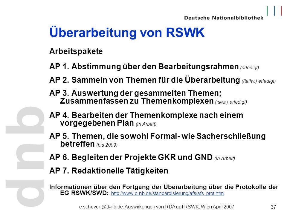 e.scheven@d-nb.de: Auswirkungen von RDA auf RSWK, Wien April 2007 37 Überarbeitung von RSWK Arbeitspakete AP 1. Abstimmung über den Bearbeitungsrahmen