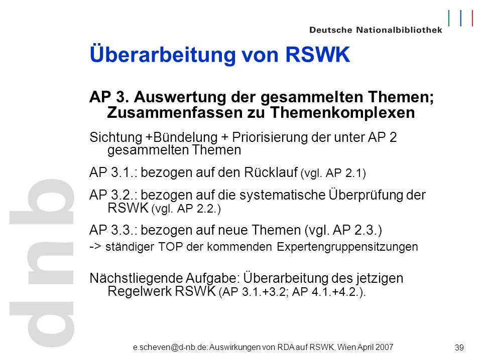 e.scheven@d-nb.de: Auswirkungen von RDA auf RSWK, Wien April 2007 39 Überarbeitung von RSWK AP 3. Auswertung der gesammelten Themen; Zusammenfassen zu