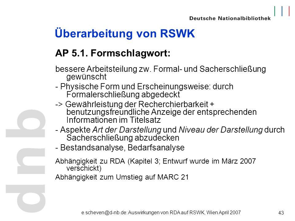e.scheven@d-nb.de: Auswirkungen von RDA auf RSWK, Wien April 2007 43 Überarbeitung von RSWK AP 5.1. Formschlagwort: bessere Arbeitsteilung zw. Formal-