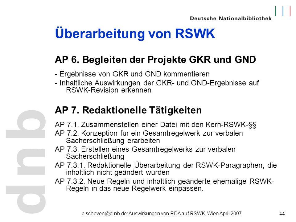 e.scheven@d-nb.de: Auswirkungen von RDA auf RSWK, Wien April 2007 44 Überarbeitung von RSWK AP 6. Begleiten der Projekte GKR und GND - Ergebnisse von