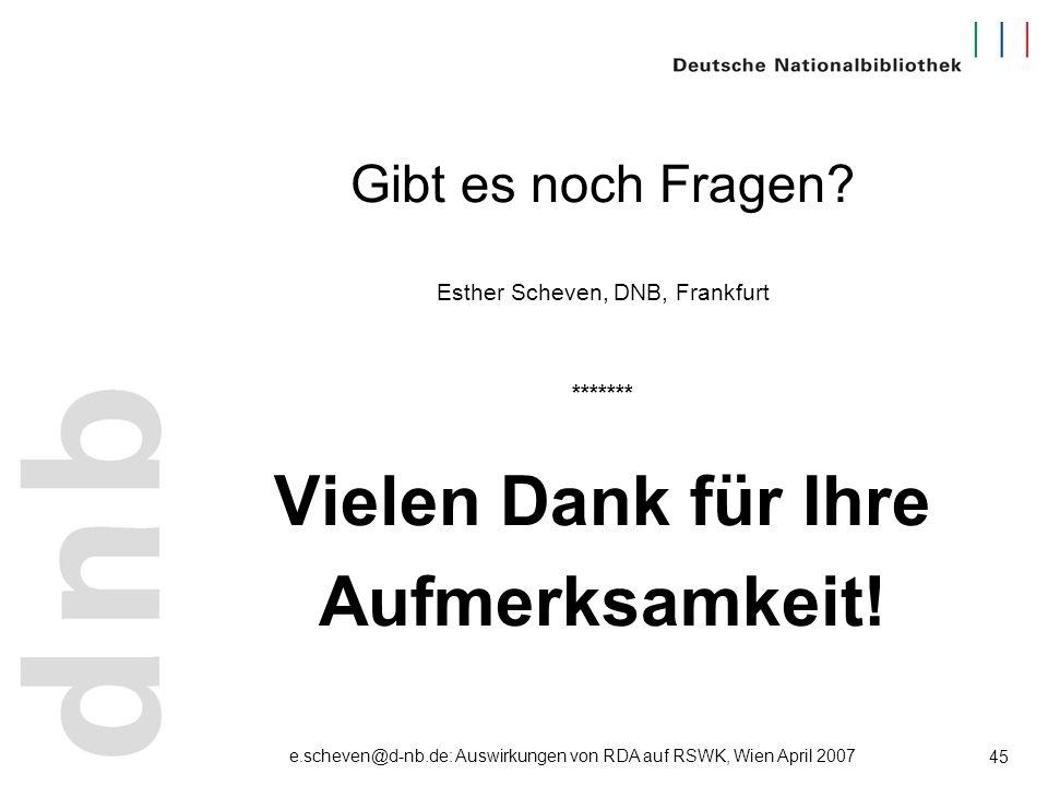 e.scheven@d-nb.de: Auswirkungen von RDA auf RSWK, Wien April 2007 45 Gibt es noch Fragen? Esther Scheven, DNB, Frankfurt ******* Vielen Dank für Ihre