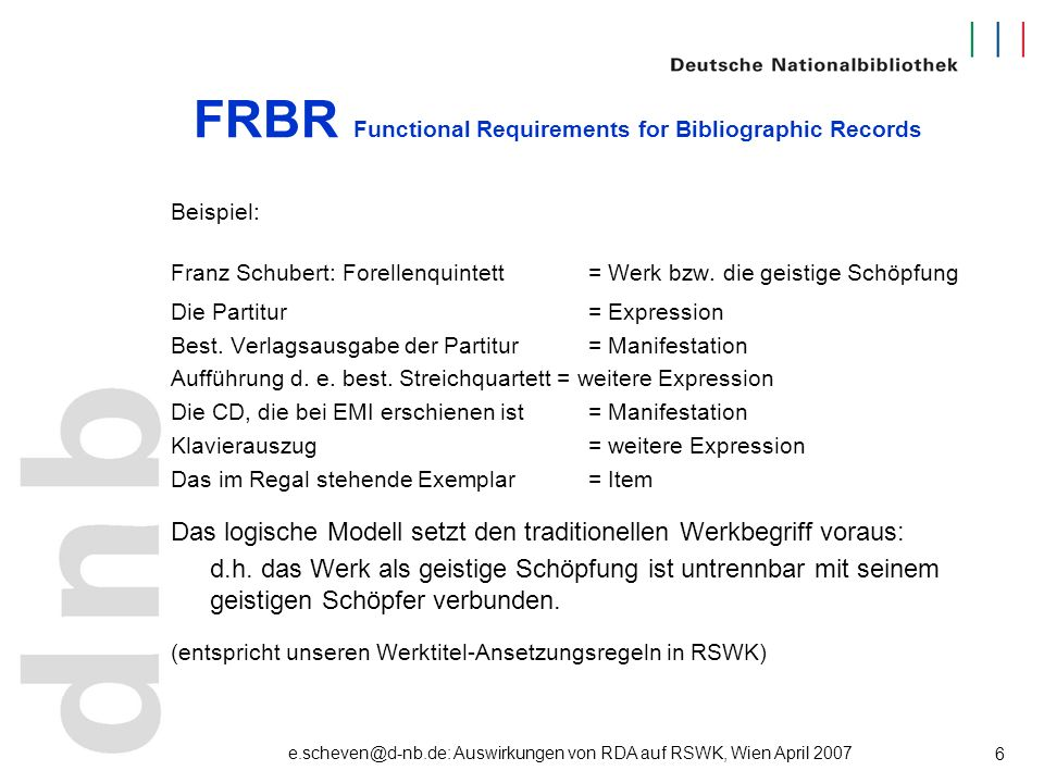 e.scheven@d-nb.de: Auswirkungen von RDA auf RSWK, Wien April 2007 7 FRBR Functional Requirements for Bibliographic Records Erstveröffentlichung: (Werk) Kehlmann, Daniel: Die @Vermessung der Welt 2005, Roman (Manifestation) Reinbek bei Hamburg : Rowohlt, 1.