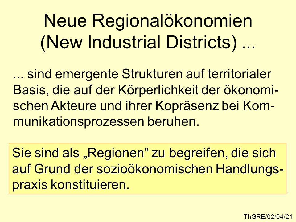 ThGRE/02/04/21 Neue Regionalökonomien (New Industrial Districts)...... sind emergente Strukturen auf territorialer Basis, die auf der Körperlichkeit d