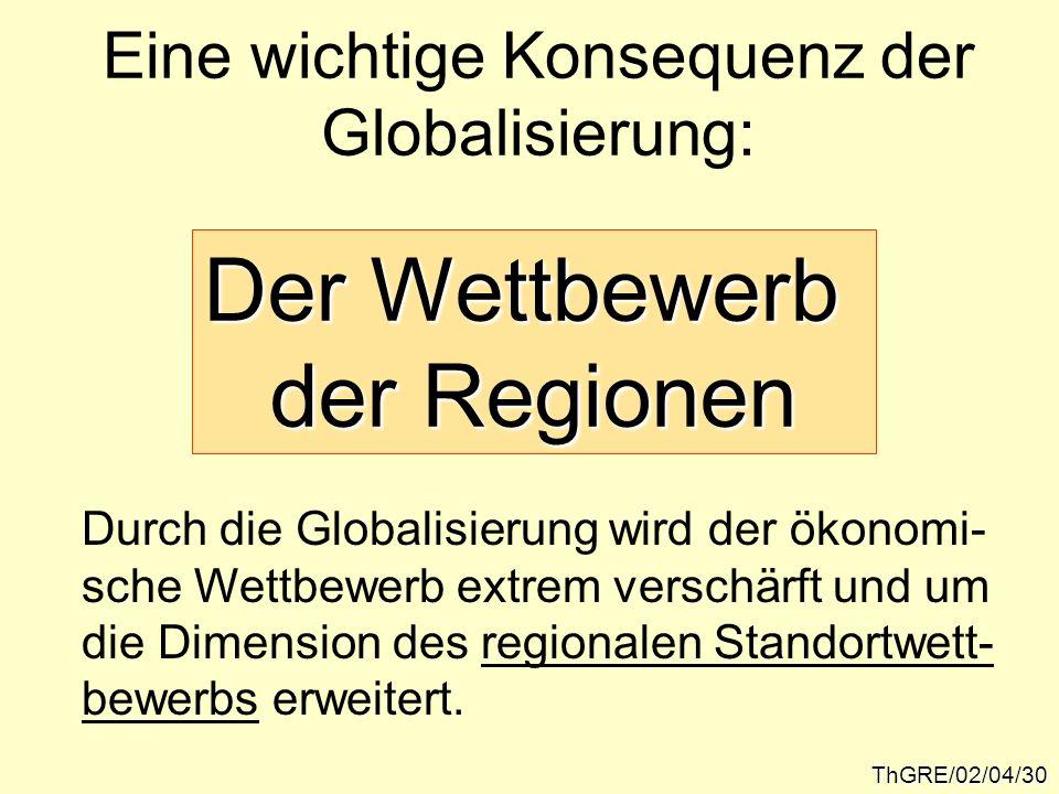 ThGRE/02/04/30 Eine wichtige Konsequenz der Globalisierung: Der Wettbewerb der Regionen Durch die Globalisierung wird der ökonomi- sche Wettbewerb ext