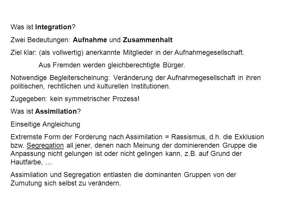 Was ist Integration? Zwei Bedeutungen: Aufnahme und Zusammenhalt Ziel klar: (als vollwertig) anerkannte Mitglieder in der Aufnahmegesellschaft. Aus Fr