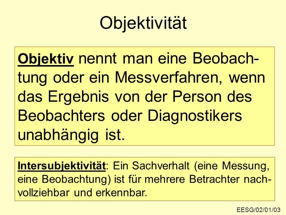 EESG/02/01/03 Objektivität Objektiv nennt man eine Beobach- tung oder ein Messverfahren, wenn das Ergebnis von der Person des Beobachters oder Diagnos