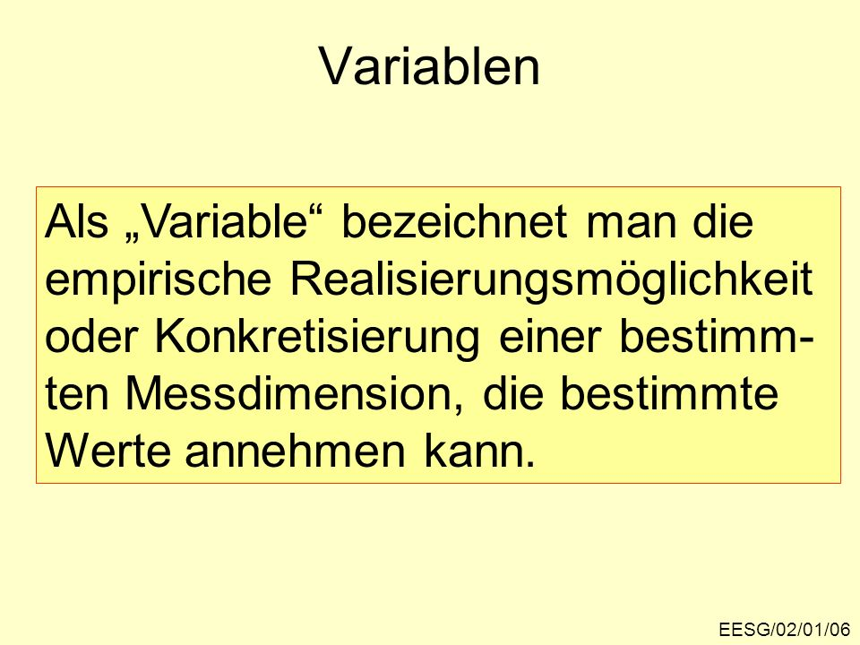 EESG/02/01/06 Variablen Als Variable bezeichnet man die empirische Realisierungsmöglichkeit oder Konkretisierung einer bestimm- ten Messdimension, die
