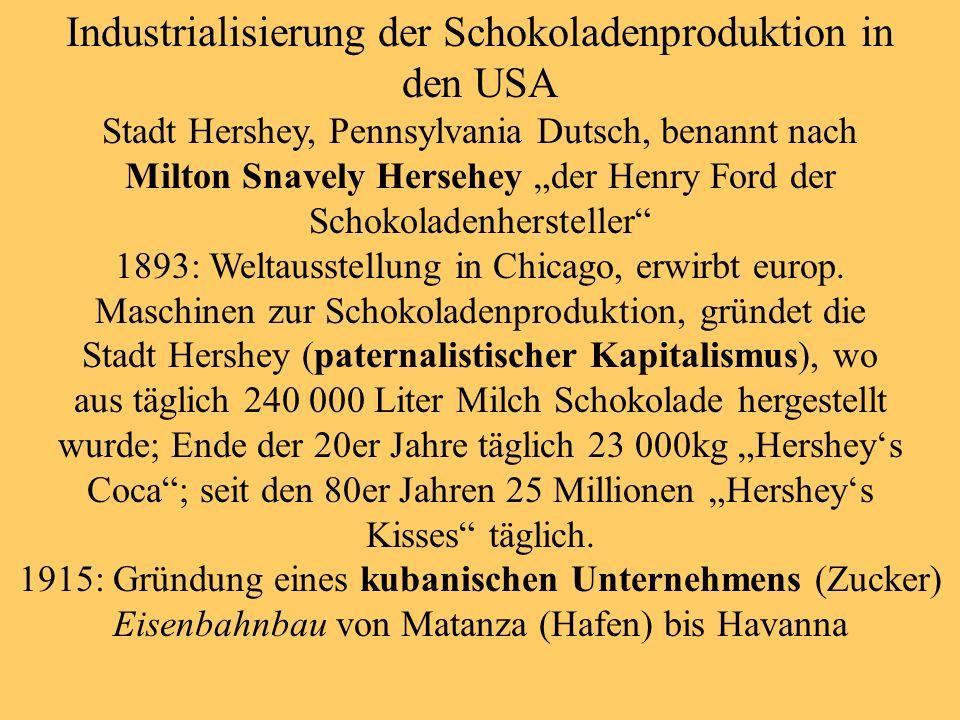 Industrialisierung der Schokoladenproduktion in den USA Stadt Hershey, Pennsylvania Dutsch, benannt nach Milton Snavely Hersehey der Henry Ford der Schokoladenhersteller 1893: Weltausstellung in Chicago, erwirbt europ.