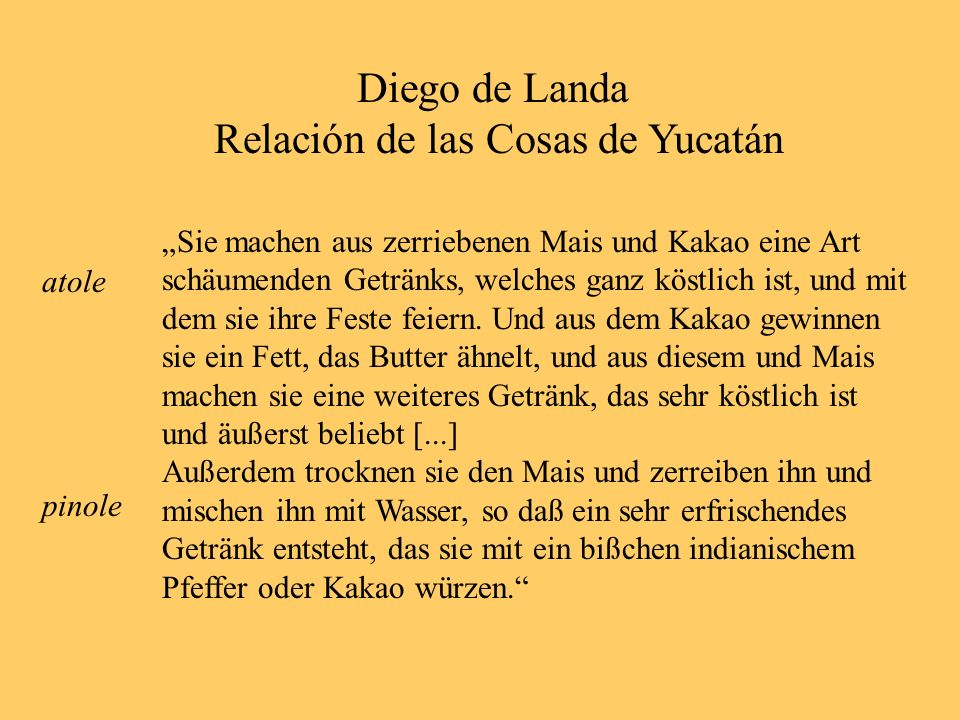 Diego de Landa Relación de las Cosas de Yucatán Sie machen aus zerriebenen Mais und Kakao eine Art schäumenden Getränks, welches ganz köstlich ist, und mit dem sie ihre Feste feiern.