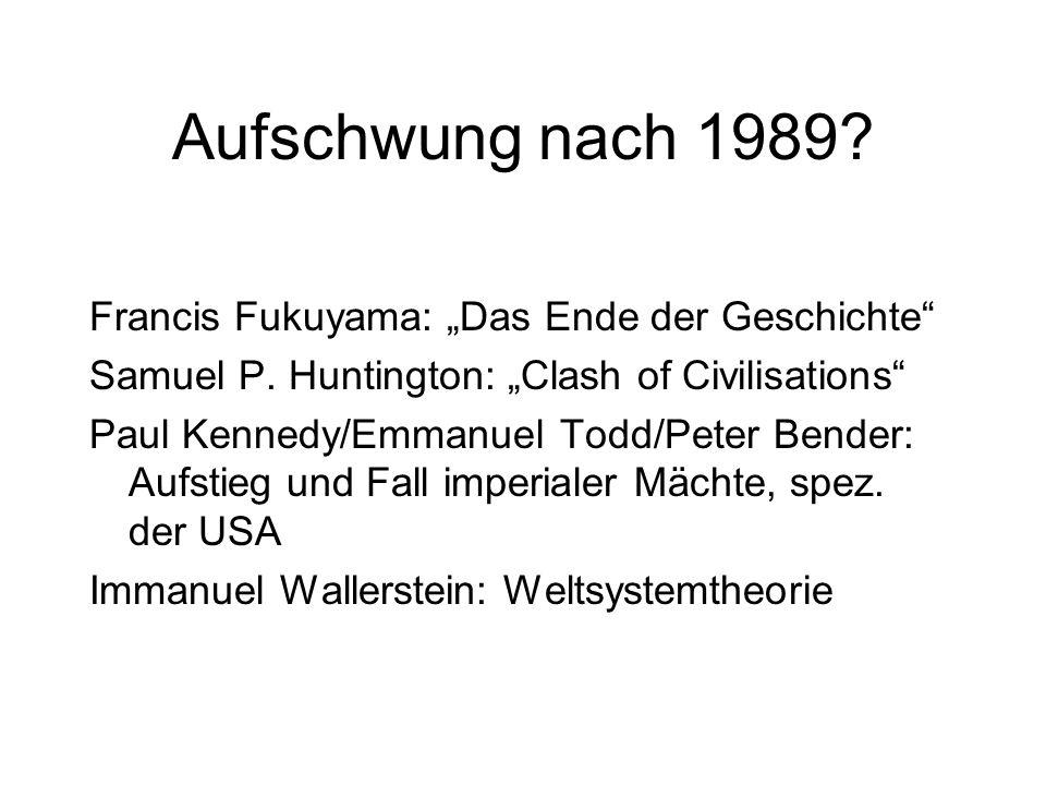 Aufschwung nach 1989? Francis Fukuyama: Das Ende der Geschichte Samuel P. Huntington: Clash of Civilisations Paul Kennedy/Emmanuel Todd/Peter Bender: