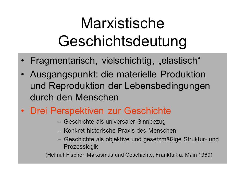 Marxistische Geschichtsdeutung Fragmentarisch, vielschichtig, elastisch Ausgangspunkt: die materielle Produktion und Reproduktion der Lebensbedingunge