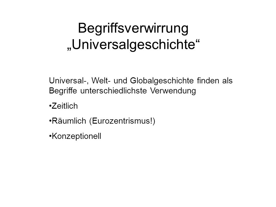 Begriffsverwirrung Universalgeschichte Universal-, Welt- und Globalgeschichte finden als Begriffe unterschiedlichste Verwendung Zeitlich Räumlich (Eurozentrismus!) Konzeptionell