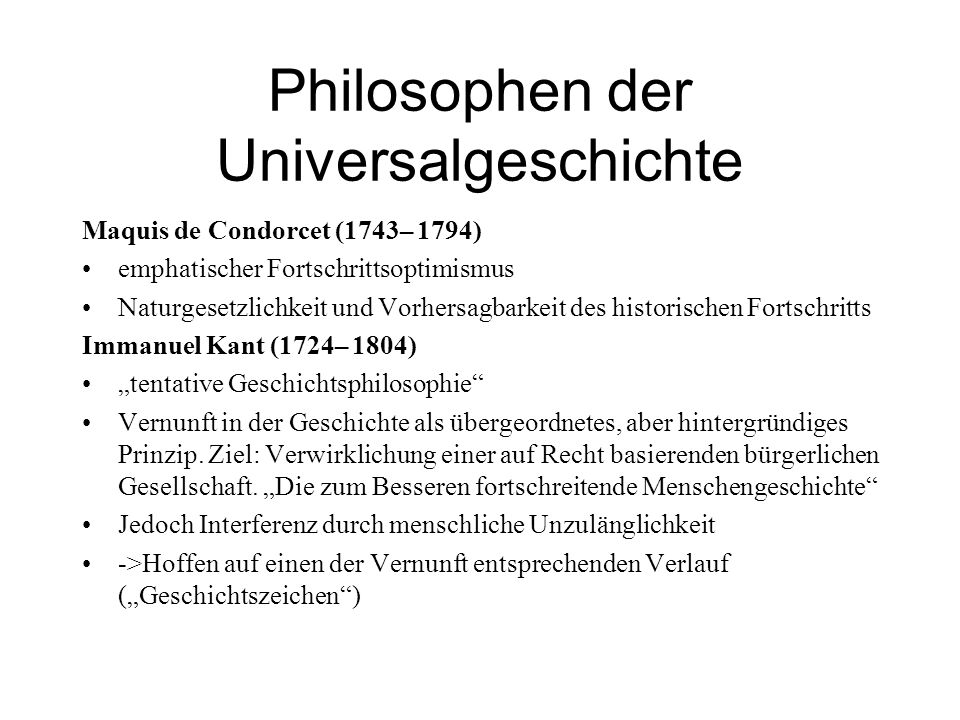 Philosophen der Universalgeschichte Maquis de Condorcet (1743– 1794) emphatischer Fortschrittsoptimismus Naturgesetzlichkeit und Vorhersagbarkeit des historischen Fortschritts Immanuel Kant (1724– 1804) tentative Geschichtsphilosophie Vernunft in der Geschichte als übergeordnetes, aber hintergründiges Prinzip.