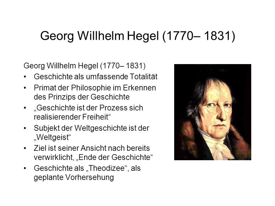 Georg Willhelm Hegel (1770– 1831) Geschichte als umfassende Totalität Primat der Philosophie im Erkennen des Prinzips der Geschichte Geschichte ist der Prozess sich realisierender Freiheit Subjekt der Weltgeschichte ist der Weltgeist Ziel ist seiner Ansicht nach bereits verwirklicht, Ende der Geschichte Geschichte als Theodizee, als geplante Vorhersehung