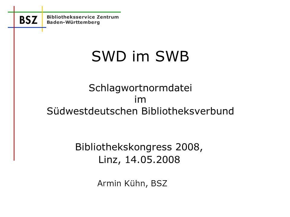 SWD im SWB Schlagwortnormdatei im Südwestdeutschen Bibliotheksverbund Bibliothekskongress 2008, Linz, 14.05.2008 Armin Kühn, BSZ