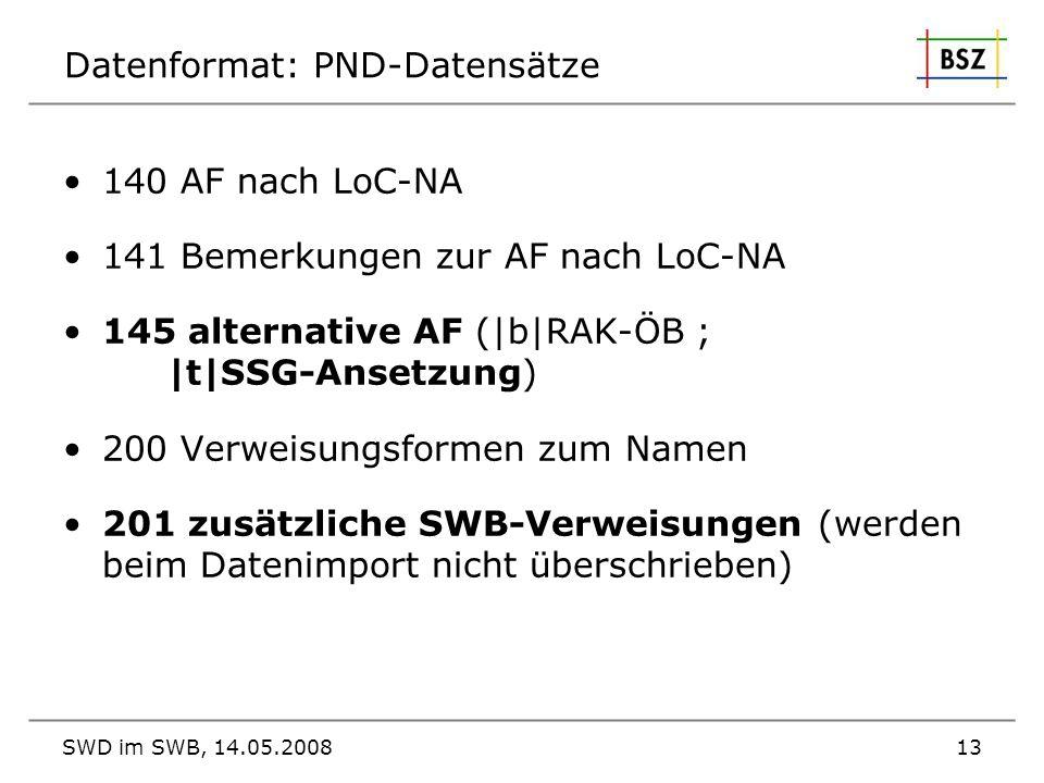 SWD im SWB, 14.05.200813 Datenformat: PND-Datensätze 140 AF nach LoC-NA 141 Bemerkungen zur AF nach LoC-NA 145 alternative AF ( b RAK-ÖB ;  t SSG-Anse